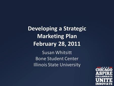 Developing a Strategic Marketing Plan February 28, 2011 Susan Whitsitt Bone Student Center Illinois State University.