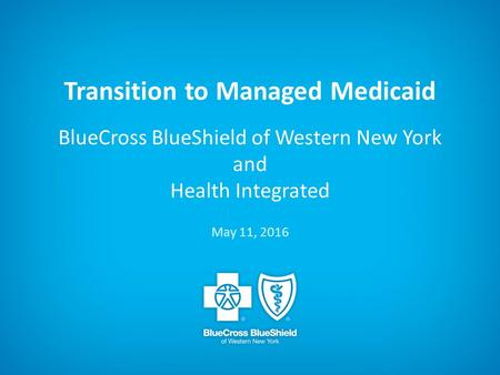Transition to Managed Medicaid BlueCross BlueShield of Western New York and Health Integrated May 11, 2016.