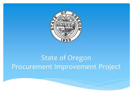 State of Oregon Procurement Improvement Project. AGENDA  Overview of the Improving Government Project  Debbie Dennis; State Procurement Services Manager.