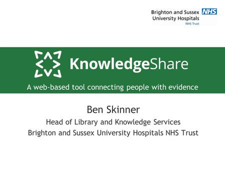 A web-based tool connecting people with evidence Ben Skinner Head of Library and Knowledge Services Brighton and Sussex University Hospitals NHS Trust.