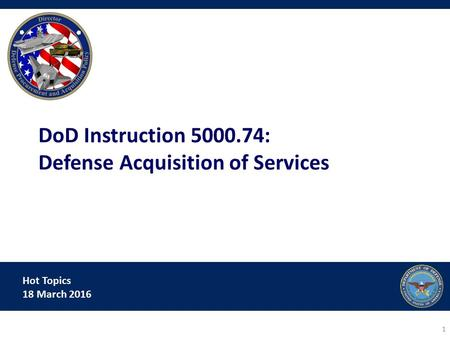 Hot Topics 18 March 2016 DoD Instruction 5000.74: Defense Acquisition of Services 1.
