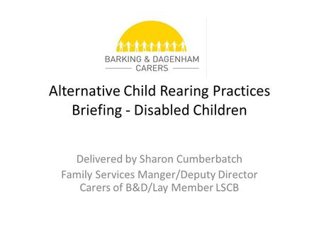 Alternative Child Rearing Practices Briefing - Disabled Children Delivered by Sharon Cumberbatch Family Services Manger/Deputy Director Carers of B&D/Lay.