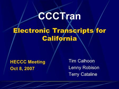 CCCTran Electronic Transcripts for California HECCC Meeting Oct 8, 2007 Tim Calhoon Lenny Robison Terry Cataline.