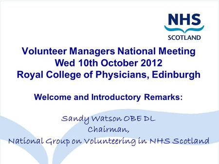 Volunteer Managers National Meeting Wed 10th October 2012 Royal College of Physicians, Edinburgh Welcome and Introductory Remarks: Sandy Watson OBE DL.