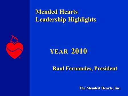 The Mended Hearts, Inc. Mended Hearts Leadership Highlights YEAR 2010 Raul Fernandes, President.