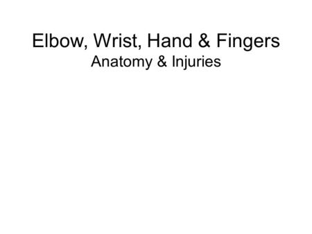 Elbow, Wrist, Hand & Fingers Anatomy & Injuries. Anatomy of the Elbow Radius –Head of Radius Ulna –Olecranon Humerus.