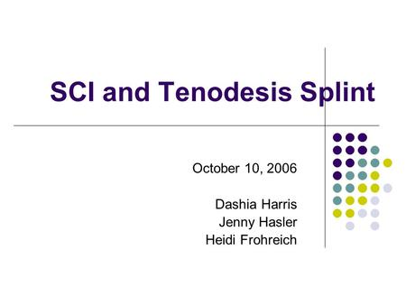 SCI and Tenodesis Splint October 10, 2006 Dashia Harris Jenny Hasler Heidi Frohreich.