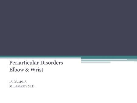 Periarticular Disorders Elbow & Wrist 15.feb.2015 M.Lashkari.M.D.