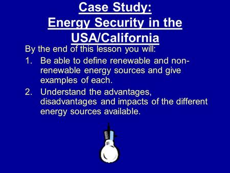 Case Study: Energy Security in the USA/California By the end of this lesson you will: 1.Be able to define renewable and non- renewable energy sources and.