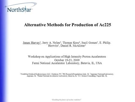 Alternative Methods for Production of Ac225 James Harvey 1, Jerry A. Nolen 3, Thomas Kroc 4, Itacil Gomes 5, E. Philip. Horwitz 2, Daniel R. McAlister.