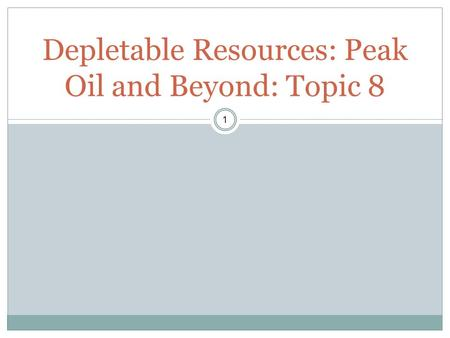 1 Depletable Resources: Peak Oil and Beyond: Topic 8.