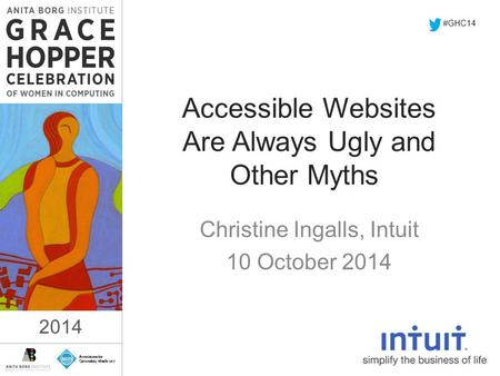2014 Accessible Websites Are Always Ugly and Other Myths Christine Ingalls, Intuit 10 October 2014 #GHC14 2014.