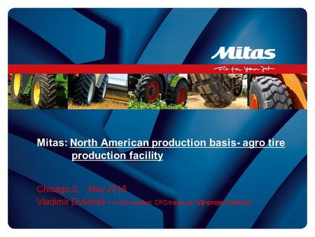 Mitas: North American production basis- agro tire production facility Chicago,IL May 2016 Vladimír Dušánek – VicePresident, CFO/treasurer, US-project director.