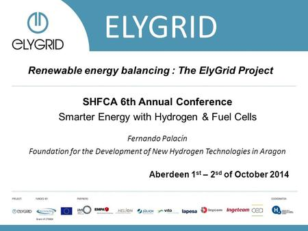 ELYGRID Renewable energy balancing : The ElyGrid Project SHFCA 6th Annual Conference Smarter Energy with Hydrogen & Fuel Cells Fernando Palacín Foundation.