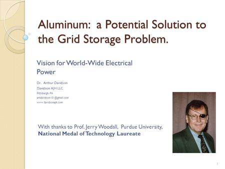 Aluminum: a Potential Solution to the Grid Storage Problem. Vision for World-Wide Electrical Power Dr. Arthur Davidson Davidson AJH LLC Pittsburgh, PA.