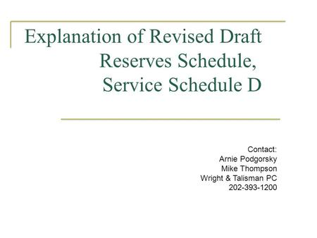 Explanation of Revised Draft Reserves Schedule, Service Schedule D Contact: Arnie Podgorsky Mike Thompson Wright & Talisman PC 202-393-1200.