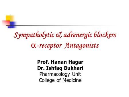 Sympatholytic & adrenergic blockers  -receptor Antagonists Prof. Hanan Hagar Dr. Ishfaq Bukhari Pharmacology Unit College of Medicine.