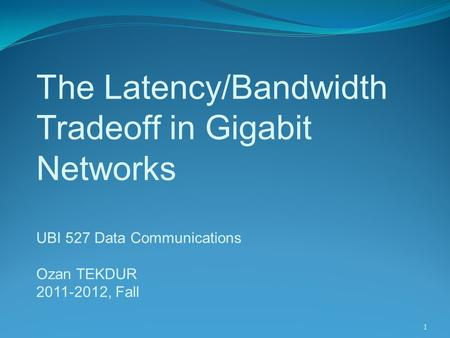 1 The Latency/Bandwidth Tradeoff in Gigabit Networks UBI 527 Data Communications Ozan TEKDUR 2011-2012, Fall.