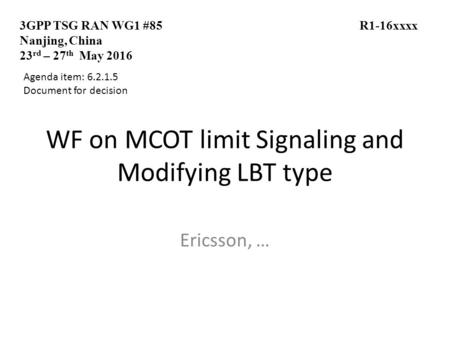 WF on MCOT limit Signaling and Modifying LBT type Ericsson, … 3GPP TSG RAN WG1 #85 R1-16xxxx Nanjing, China 23 rd – 27 th May 2016 Agenda item: 6.2.1.5.