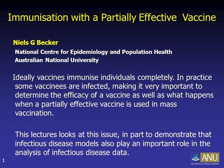 1 Immunisation with a Partially Effective Vaccine Niels G Becker National Centre for Epidemiology and Population Health Australian National University.