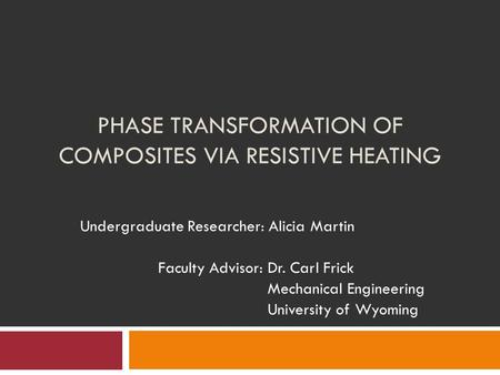 PHASE TRANSFORMATION OF COMPOSITES VIA RESISTIVE HEATING Undergraduate Researcher: Alicia Martin Faculty Advisor: Dr. Carl Frick Mechanical Engineering.
