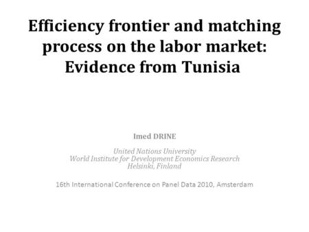 Efficiency frontier and matching process on the labor market: Evidence from Tunisia Imed DRINE United Nations University World Institute for Development.
