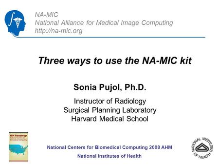 NA-MIC National Alliance for Medical Image Computing  Three ways to use the NA-MIC kit Sonia Pujol, Ph.D. Instructor of Radiology Surgical.