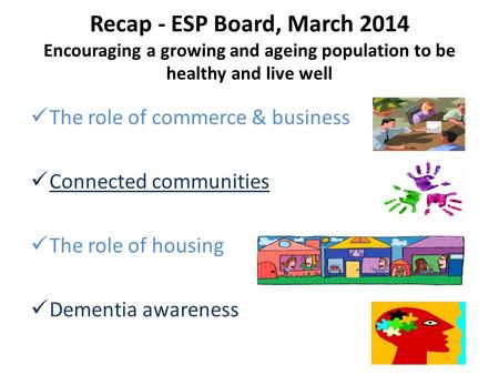 Recap - ESP Board, March 2014 Encouraging a growing and ageing population to be healthy and live well The role of commerce & business Connected communities.