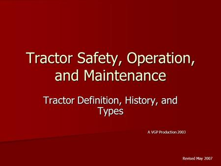 Tractor Safety, Operation, and Maintenance Tractor Definition, History, and Types A VGP Production 2003 Revised May 2007.
