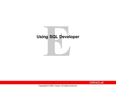 E Copyright © 2006, Oracle. All rights reserved. Using SQL Developer.