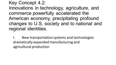 Key Concept 4.2: Innovations in technology, agriculture, and commerce powerfully accelerated the American economy, precipitating profound changes to U.S.