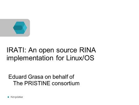 #ict-pristine IRATI: An open source RINA implementation for Linux/OS Eduard Grasa on behalf of The PRISTINE consortium.