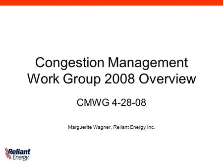 Congestion Management Work Group 2008 Overview CMWG 4-28-08 Marguerite Wagner, Reliant Energy Inc.