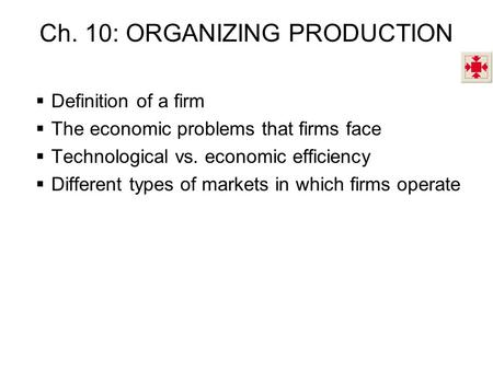 Ch. 10: ORGANIZING PRODUCTION  Definition of a firm  The economic problems that firms face  Technological vs. economic efficiency  Different types.