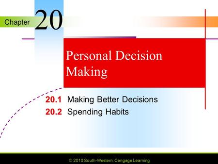 Chapter © 2010 South-Western, Cengage Learning Personal Decision Making 20.1 20.1Making Better Decisions 20.2 20.2Spending Habits 20.