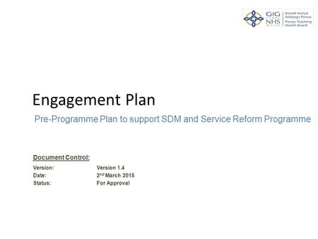 Engagement Plan Pre-Programme Plan to support SDM and Service Reform Programme Document Control: Version: Version 1.4 Date: 2 nd March 2015 Status: For.