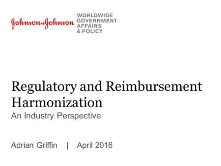 Regulatory and Reimbursement Harmonization An Industry Perspective Adrian Griffin | April 2016.