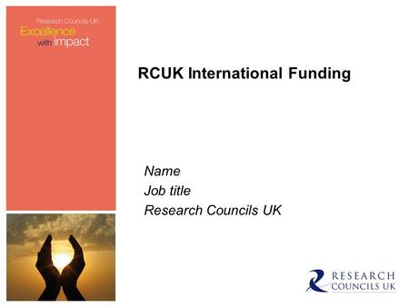 RCUK International Funding Name Job title Research Councils UK.