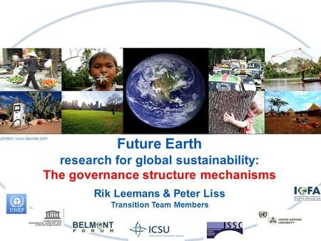 Future Earth research for global sustainability: The governance structure mechanisms Rik Leemans & Peter Liss Transition Team Members photos: www.dawide.com.