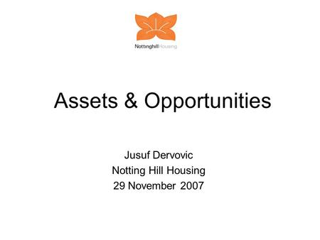 Assets & Opportunities Jusuf Dervovic Notting Hill Housing 29 November 2007.