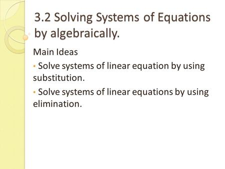 3.2 Solving Systems of Equations by algebraically. Main Ideas Solve systems of linear equation by using substitution. Solve systems of linear equations.