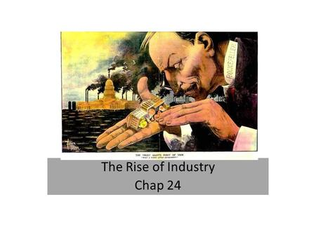 The Rise of Industry Chap 24. Improved Technology 1860's RAPID growth of industrialization Machines replace hands Work at home replaced by work at factories.
