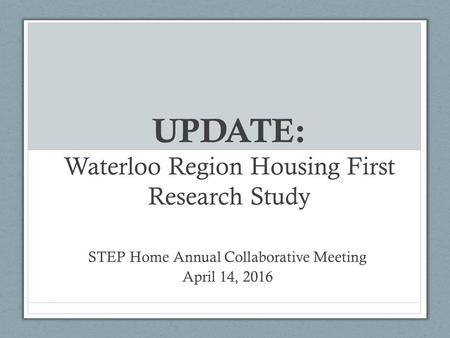 UPDATE: Waterloo Region Housing First Research Study STEP Home Annual Collaborative Meeting April 14, 2016.