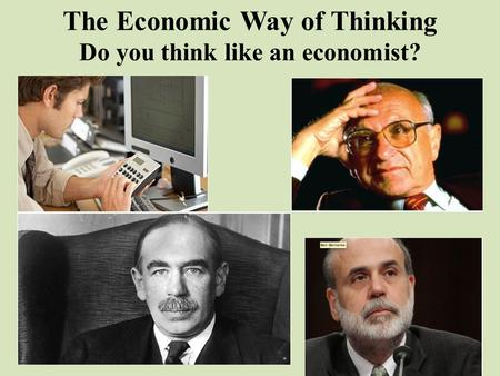 The Economic Way of Thinking Do you think like an economist?