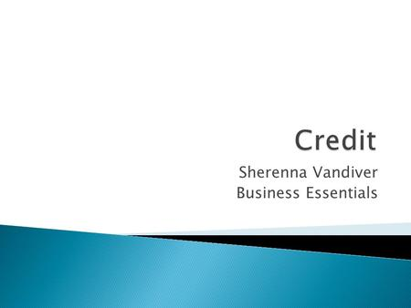 Sherenna Vandiver Business Essentials. Part I  Credit is an agreement to get money, goods, or services now by promising to pay later.  Creditors charge.
