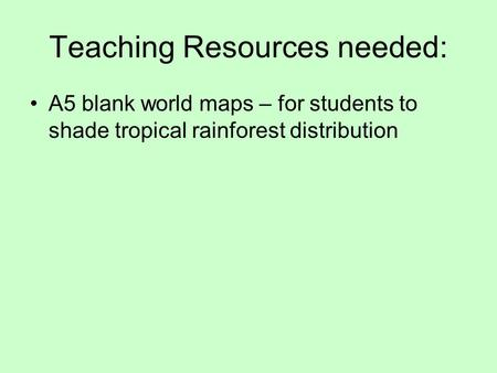 Teaching Resources needed: A5 blank world maps – for students to shade tropical rainforest distribution.