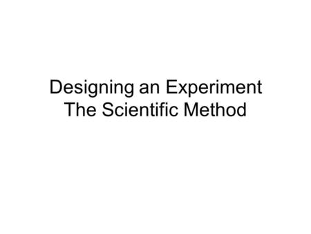 Designing an Experiment The Scientific Method. The scientific method What does the study of fungus have in common with the study of human heart disease?