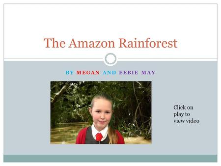 BY MEGAN AND EEBIE MAY The Amazon Rainforest Click on play to view video.