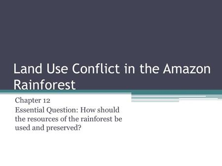 Land Use Conflict in the Amazon Rainforest Chapter 12 Essential Question: How should the resources of the rainforest be used and preserved?