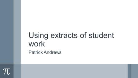 Using extracts of student work Patrick Andrews. Outline ›Context – courses taught ›Purposes of using student extracts ›The practical issues ›Student responses.